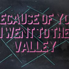 Because of you I went to the valley